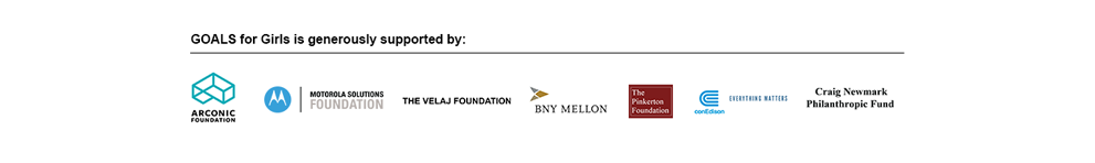 GOALS for Girls is generously supported by: Arconic Foundation, Motorola Solutions Foundation, The Velaj Foundation, BNY Mellon, The Pinkerton Foundation, conEdison, Craig Newmark Philanthropic Fund